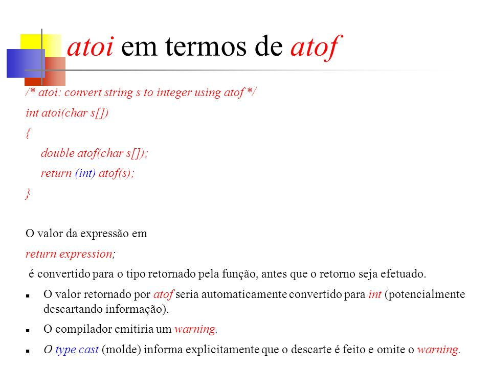 atoi em termos de atof /* atoi: convert string s to integer using atof */ int atoi(char s[]) { double atof(char s[]);